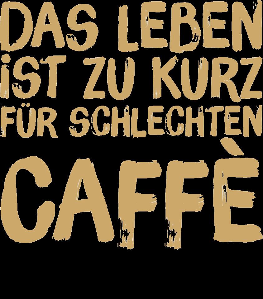 Das Leben ist zu kurz für schlechten Espresso/Caffè.